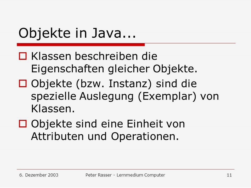6.Dezember 2003Peter Rasser - Lernmedium Computer11 Objekte in Java...