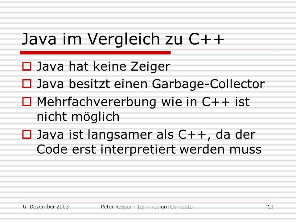 6. Dezember 2003Peter Rasser - Lernmedium Computer13 Java im Vergleich zu C++ Java hat keine Zeiger Java besitzt einen Garbage-Collector Mehrfachverer