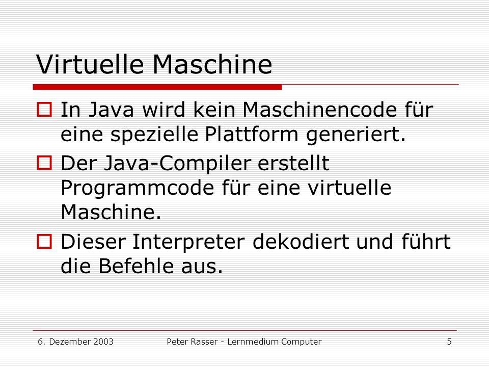 6. Dezember 2003Peter Rasser - Lernmedium Computer5 Virtuelle Maschine In Java wird kein Maschinencode für eine spezielle Plattform generiert. Der Jav