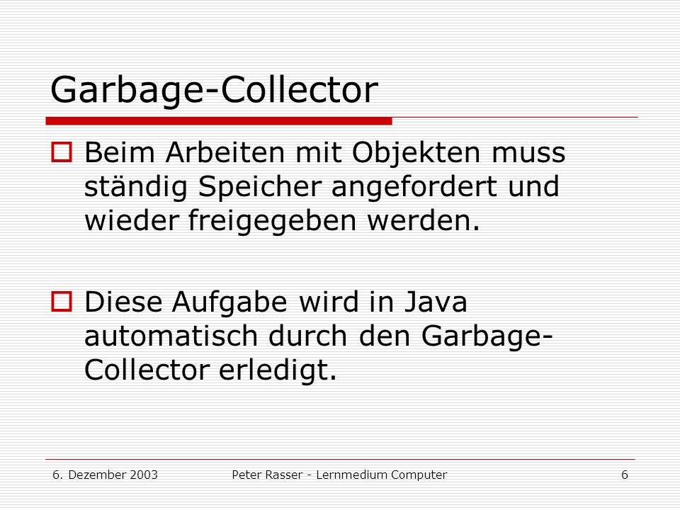 6. Dezember 2003Peter Rasser - Lernmedium Computer6 Garbage-Collector Beim Arbeiten mit Objekten muss ständig Speicher angefordert und wieder freigege