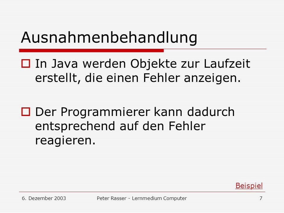 6. Dezember 2003Peter Rasser - Lernmedium Computer7 Ausnahmenbehandlung In Java werden Objekte zur Laufzeit erstellt, die einen Fehler anzeigen. Der P