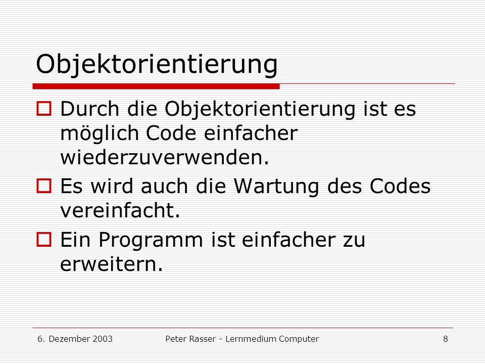 6. Dezember 2003Peter Rasser - Lernmedium Computer8 Objektorientierung Durch die Objektorientierung ist es möglich Code einfacher wiederzuverwenden. E