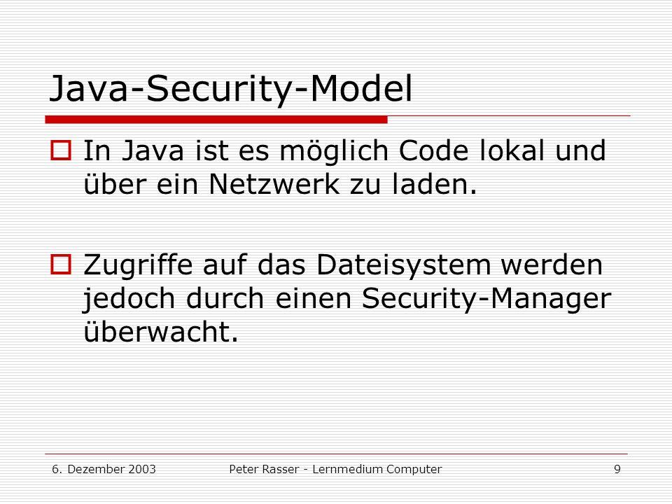 6. Dezember 2003Peter Rasser - Lernmedium Computer9 Java-Security-Model In Java ist es möglich Code lokal und über ein Netzwerk zu laden. Zugriffe auf