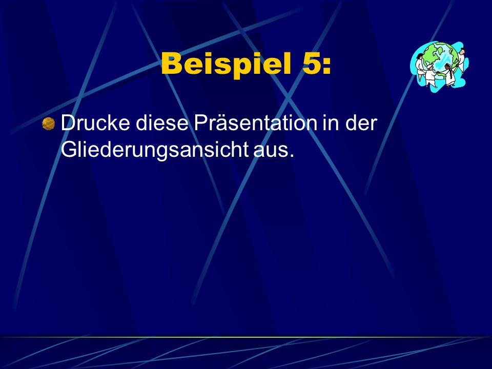 Beispiel 5: Drucke diese Präsentation in der Gliederungsansicht aus.