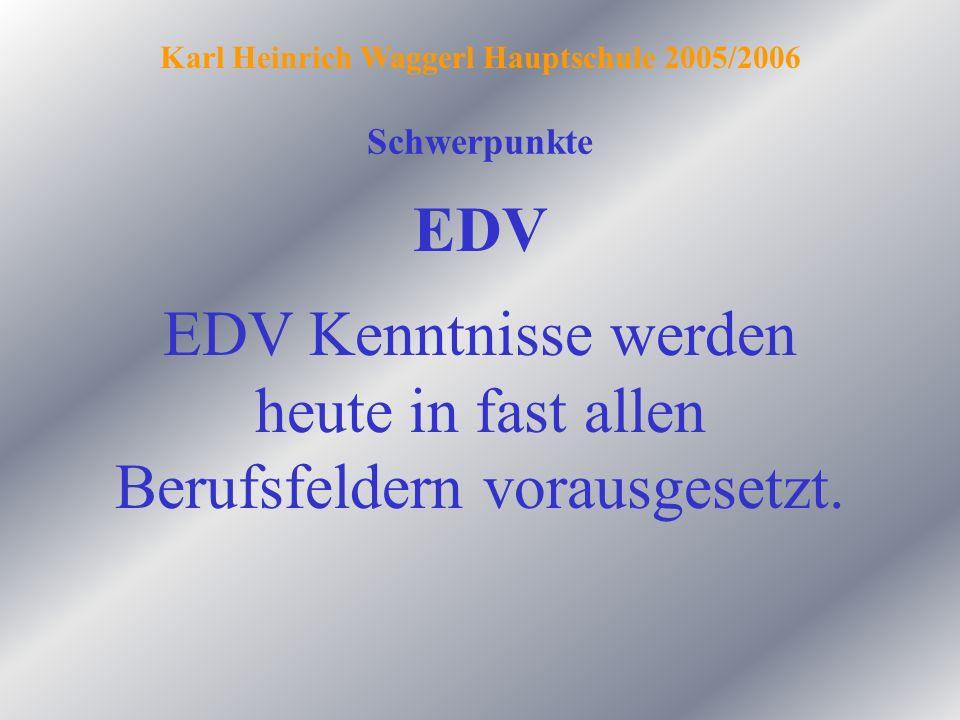 Schwerpunkte Karl Heinrich Waggerl Hauptschule 2005/2006 EDV EDV Kenntnisse werden heute in fast allen Berufsfeldern vorausgesetzt.