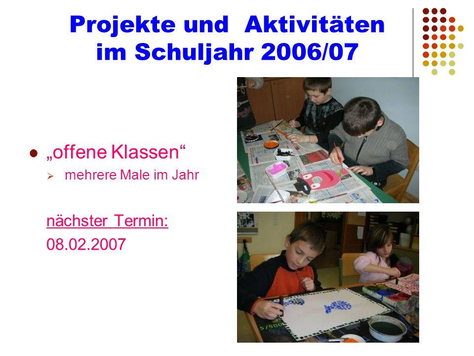 Projekte und Aktivitäten im Schuljahr 2006/07 offene Klassen mehrere Male im Jahr nächster Termin: 08.02.2007