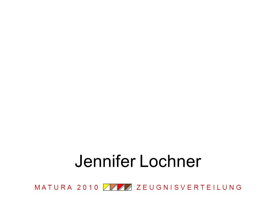 M A T U R A 2 0 1 0 Z E U G N I S V E R T E I L U N G Jennifer Lochner