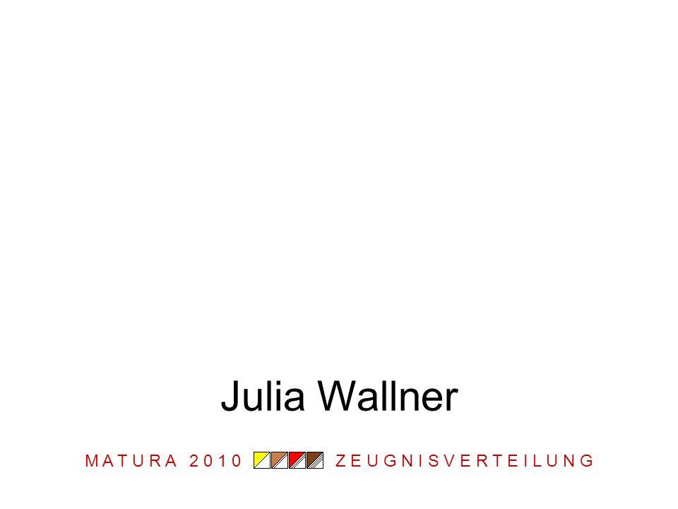 M A T U R A 2 0 1 0 Z E U G N I S V E R T E I L U N G Julia Wallner