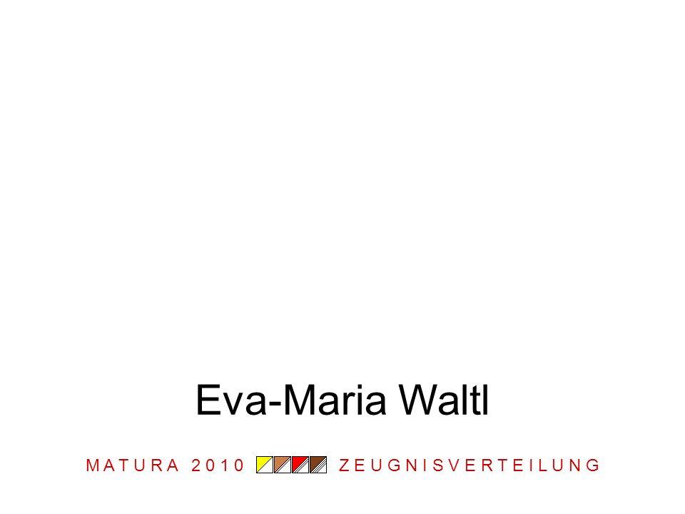 M A T U R A 2 0 1 0 Z E U G N I S V E R T E I L U N G Eva-Maria Waltl