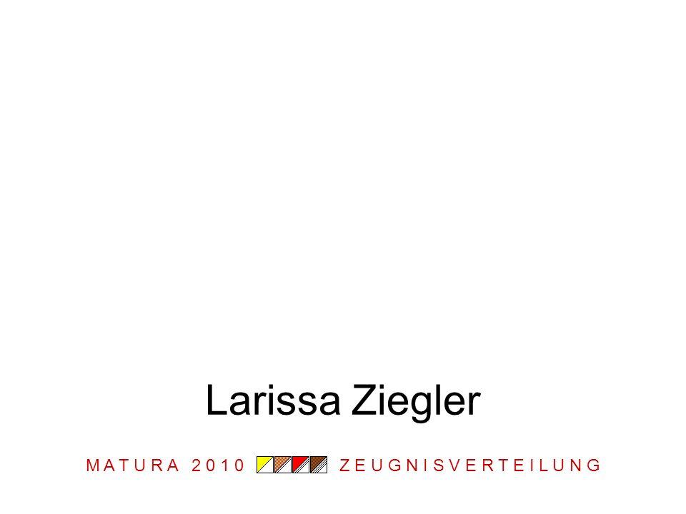 M A T U R A 2 0 1 0 Z E U G N I S V E R T E I L U N G Larissa Ziegler