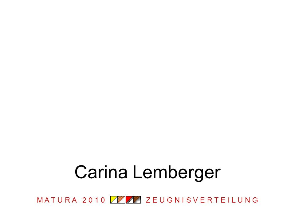 M A T U R A 2 0 1 0 Z E U G N I S V E R T E I L U N G Carina Lemberger