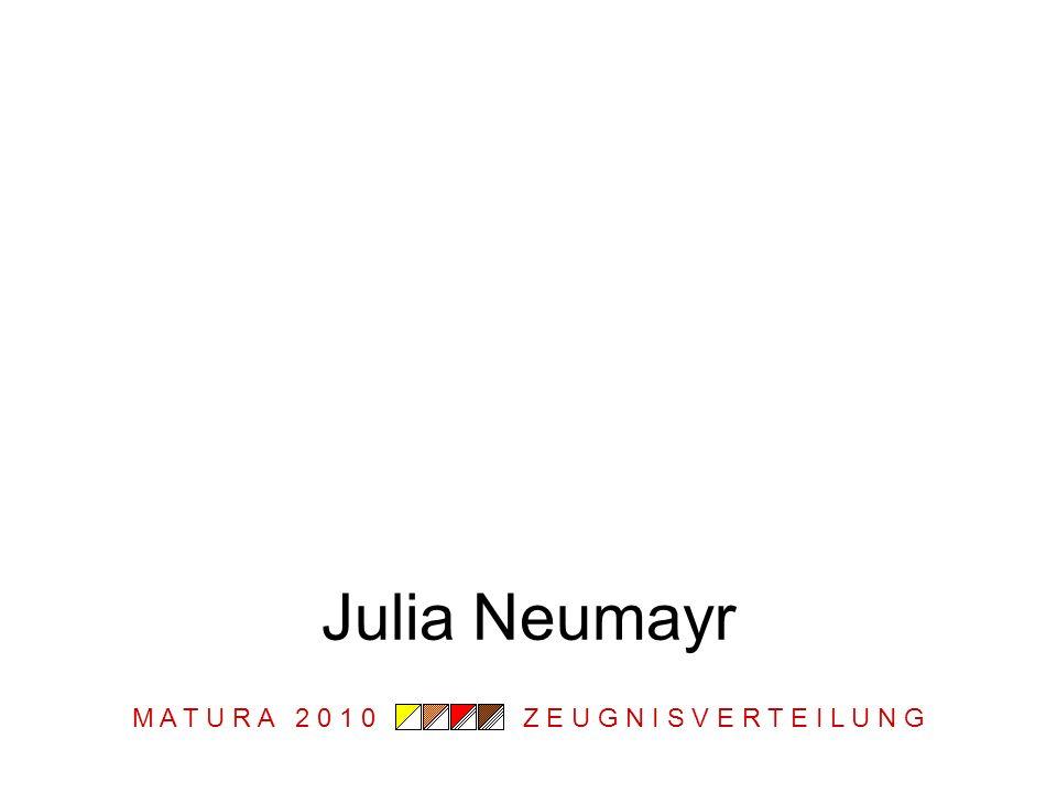 M A T U R A 2 0 1 0 Z E U G N I S V E R T E I L U N G Julia Neumayr