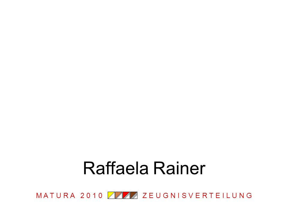 M A T U R A 2 0 1 0 Z E U G N I S V E R T E I L U N G Raffaela Rainer