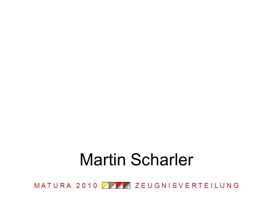 M A T U R A 2 0 1 0 Z E U G N I S V E R T E I L U N G Martin Scharler