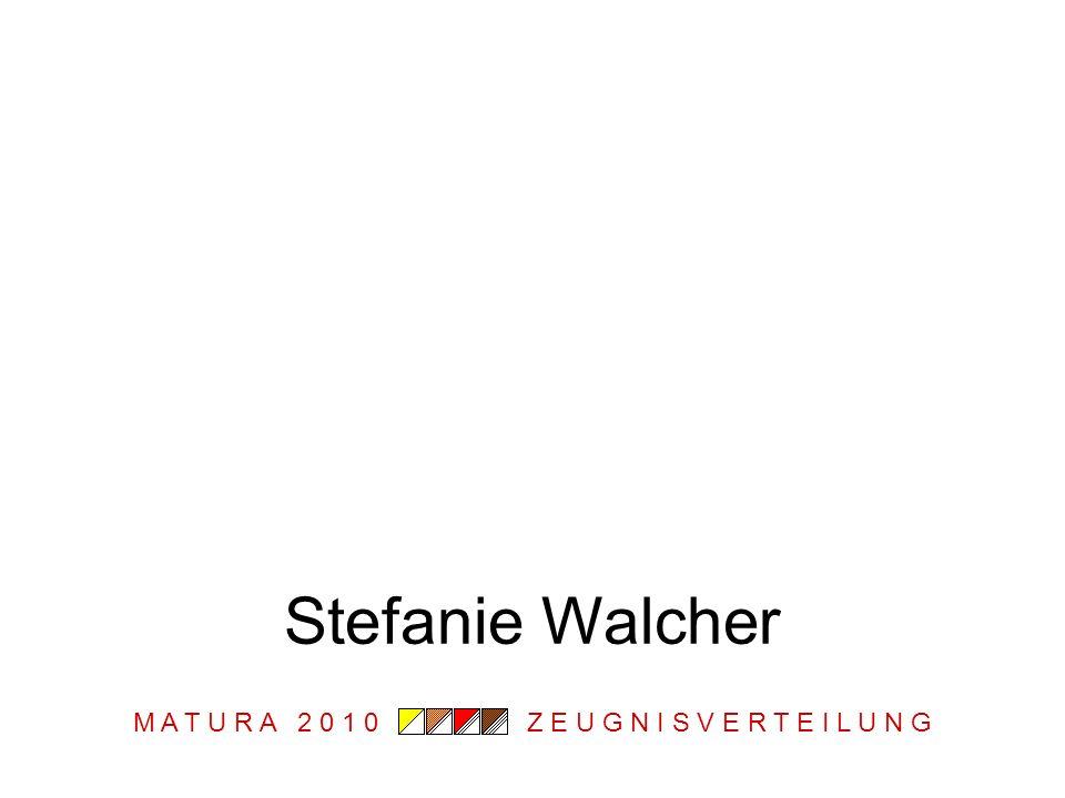 M A T U R A 2 0 1 0 Z E U G N I S V E R T E I L U N G Stefanie Walcher