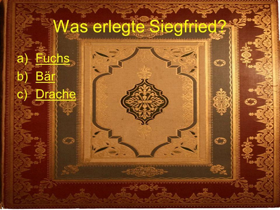 Was erlegte Siegfried? a)FuchsFuchs b)BärBär c)DracheDrache