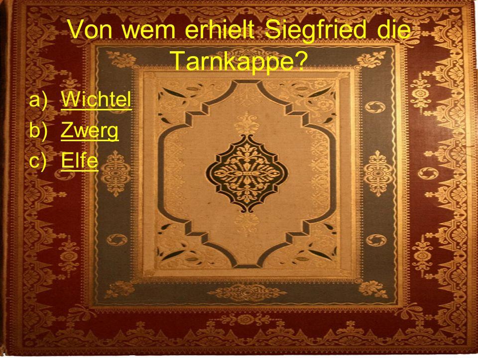 Von wem erhielt Siegfried die Tarnkappe? a)WichtelWichtel b)ZwergZwerg c)ElfeElfe