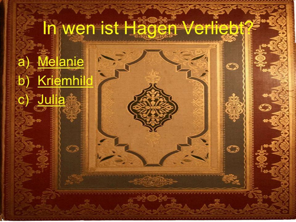 In wen ist Hagen Verliebt? a)MelanieMelanie b)KriemhildKriemhild c)JuliaJulia
