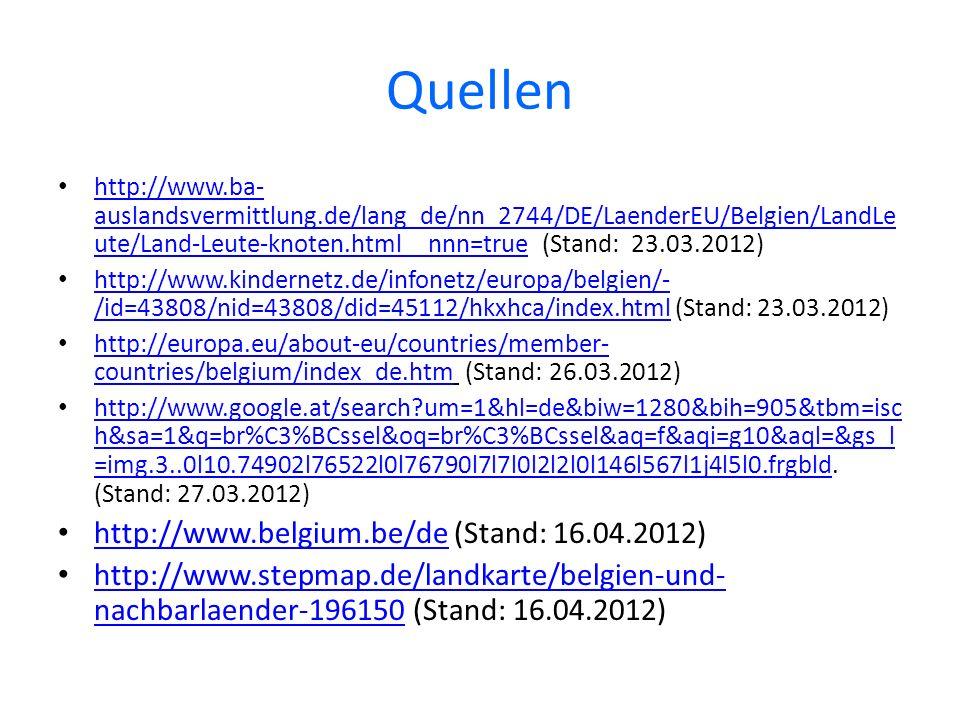 Quellen http://www.ba- auslandsvermittlung.de/lang_de/nn_2744/DE/LaenderEU/Belgien/LandLe ute/Land-Leute-knoten.html__nnn=true (Stand: 23.03.2012) http://www.ba- auslandsvermittlung.de/lang_de/nn_2744/DE/LaenderEU/Belgien/LandLe ute/Land-Leute-knoten.html__nnn=true http://www.kindernetz.de/infonetz/europa/belgien/- /id=43808/nid=43808/did=45112/hkxhca/index.html (Stand: 23.03.2012) http://www.kindernetz.de/infonetz/europa/belgien/- /id=43808/nid=43808/did=45112/hkxhca/index.html http://europa.eu/about-eu/countries/member- countries/belgium/index_de.htm (Stand: 26.03.2012) http://europa.eu/about-eu/countries/member- countries/belgium/index_de.htm http://www.google.at/search um=1&hl=de&biw=1280&bih=905&tbm=isc h&sa=1&q=br%C3%BCssel&oq=br%C3%BCssel&aq=f&aqi=g10&aql=&gs_l =img.3..0l10.74902l76522l0l76790l7l7l0l2l2l0l146l567l1j4l5l0.frgbld.