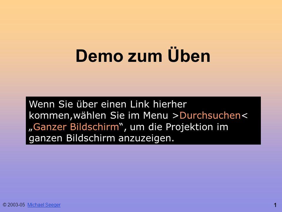 1 Demo zum Üben © 2003-05 Michael SeegerMichael Seeger Wenn Sie über einen Link hierher kommen,wählen Sie im Menu >Durchsuchen<Ganzer Bildschirm, um die Projektion im ganzen Bildschirm anzuzeigen.