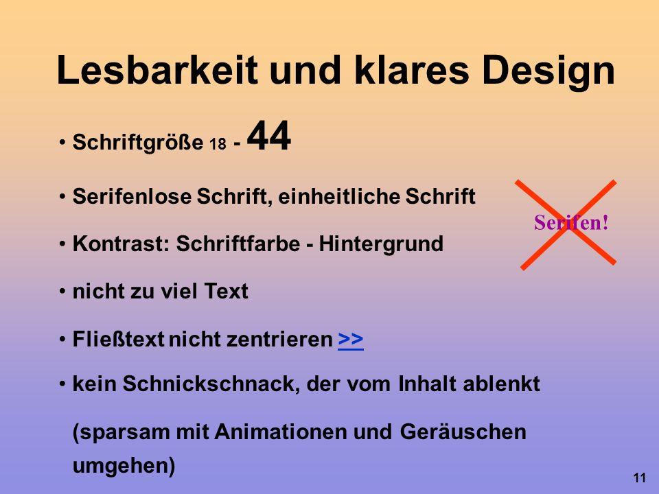 11 Lesbarkeit und klares Design Schriftgröße 18 - 44 Serifenlose Schrift, einheitliche Schrift Kontrast: Schriftfarbe - Hintergrund nicht zu viel Text Fließtext nicht zentrieren >>>> Serifen.