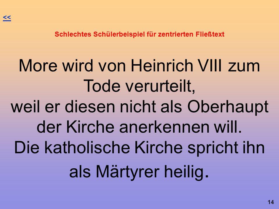14 << Schlechtes Schülerbeispiel für zentrierten Fließtext More wird von Heinrich VIII zum Tode verurteilt, weil er diesen nicht als Oberhaupt der Kirche anerkennen will.