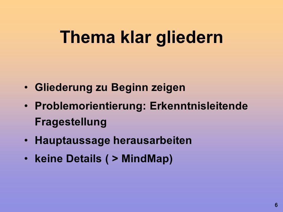 6 Thema klar gliedern Gliederung zu Beginn zeigen Problemorientierung: Erkenntnisleitende Fragestellung Hauptaussage herausarbeiten keine Details ( > MindMap)