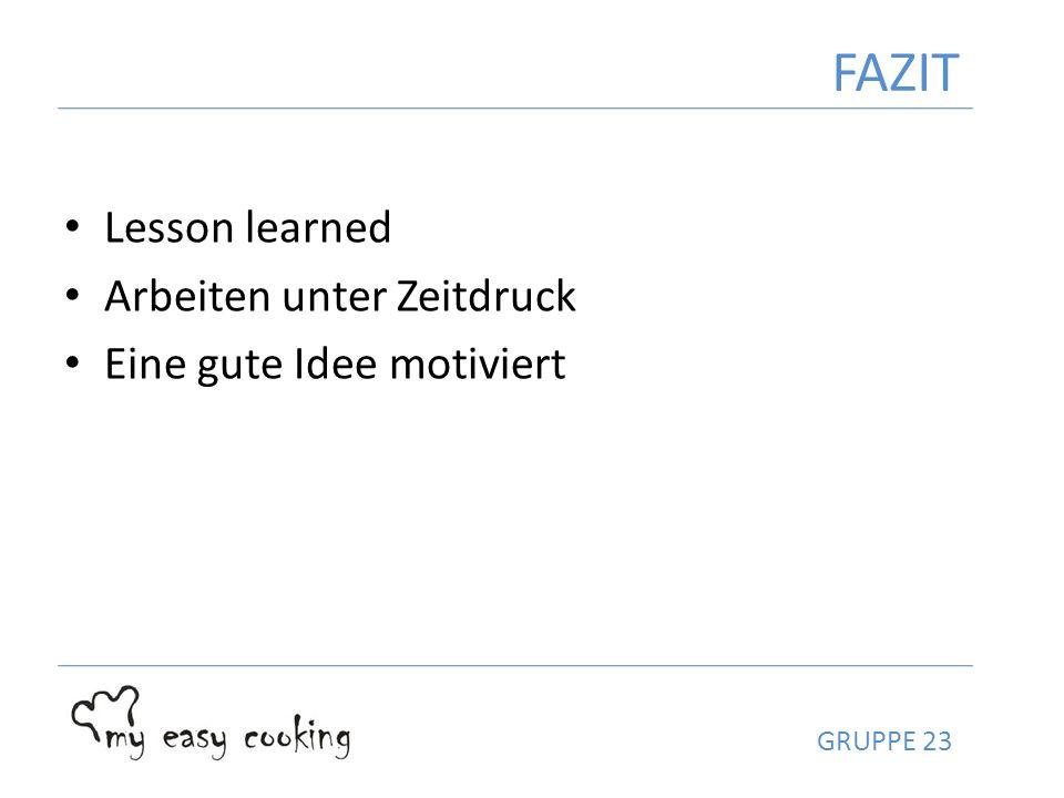 Lesson learned Arbeiten unter Zeitdruck Eine gute Idee motiviert FAZIT GRUPPE 23