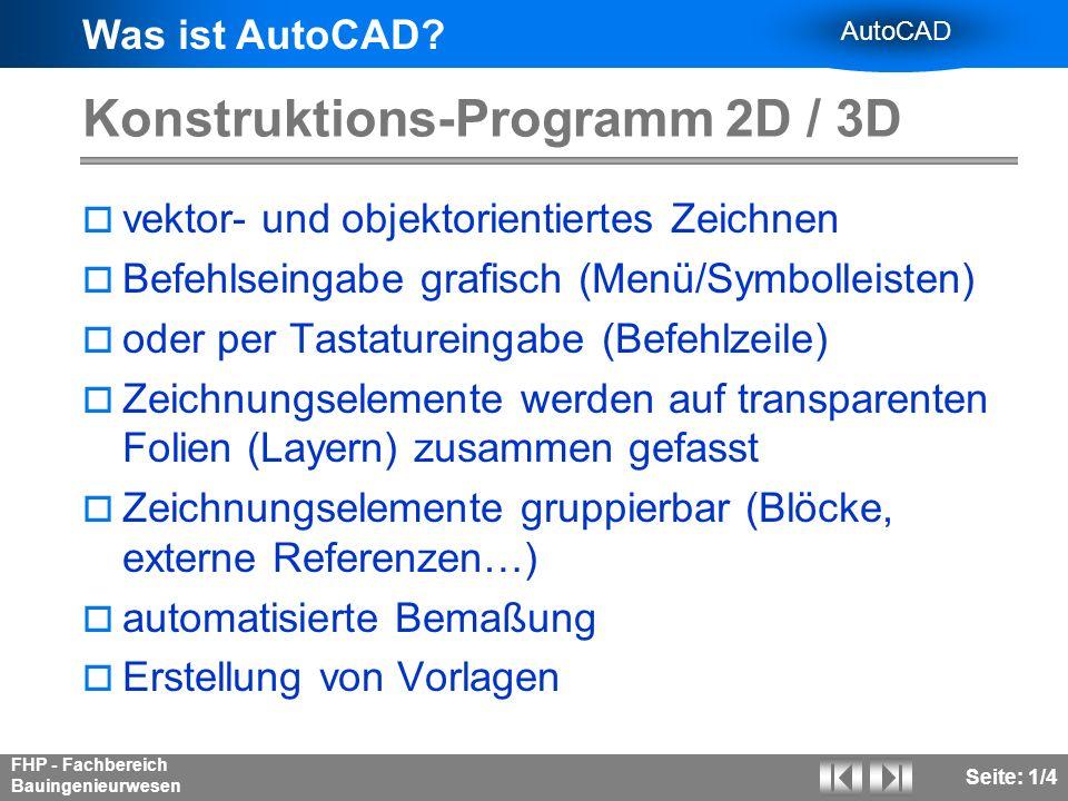 Was ist AutoCAD? AutoCAD FHP - Fachbereich Bauingenieurwesen Seite: 1/4 Konstruktions-Programm 2D / 3D vektor- und objektorientiertes Zeichnen Befehls