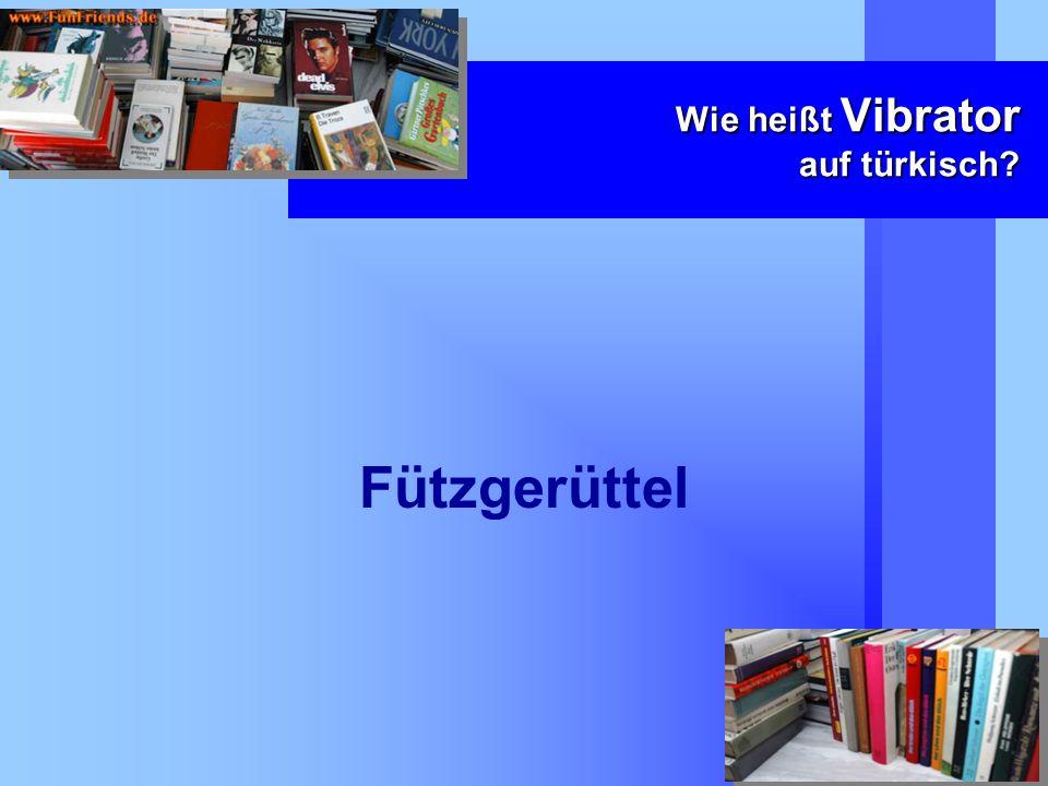 Wie heißt Vibrator auf türkisch? Fützgerüttel