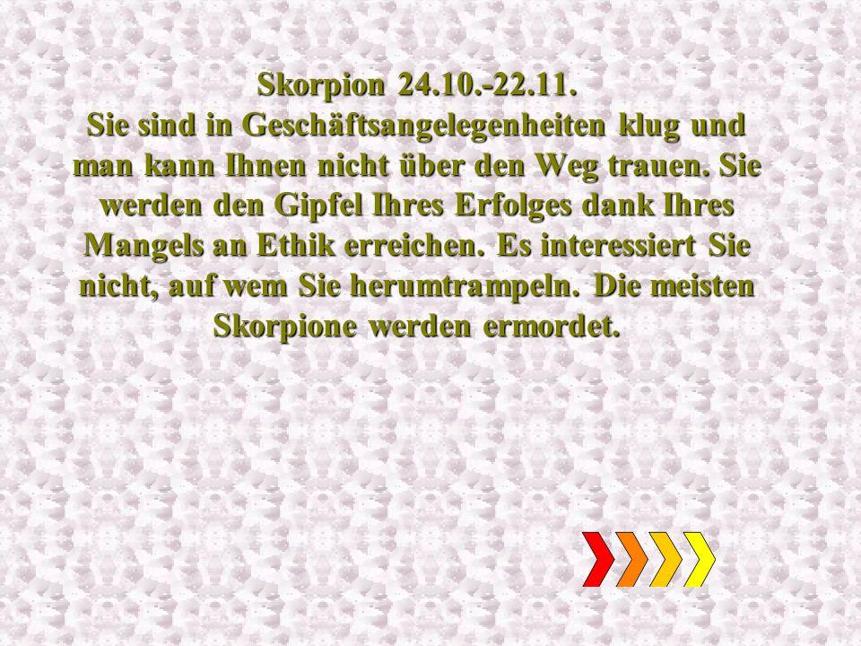 Skorpion 24.10.-22.11. Sie sind in Geschäftsangelegenheiten klug und man kann Ihnen nicht über den Weg trauen. Sie werden den Gipfel Ihres Erfolges da