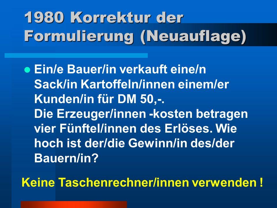 1980 Korrektur der Formulierung (Neuauflage) Ein/e Bauer/in verkauft eine/n Sack/in Kartoffeln/innen einem/er Kunden/in für DM 50,-. Die Erzeuger/inne