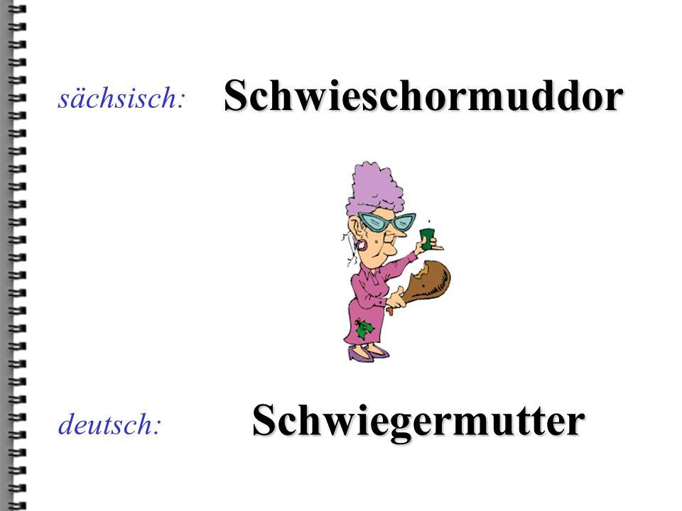 deutsch: Schwieschormuddor sächsisch: Schwiegermutter