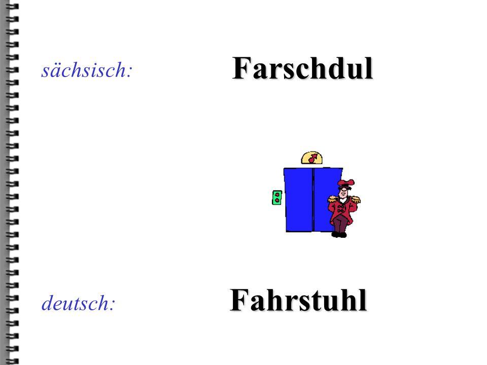 deutsch: Farschdul sächsisch: Fahrstuhl