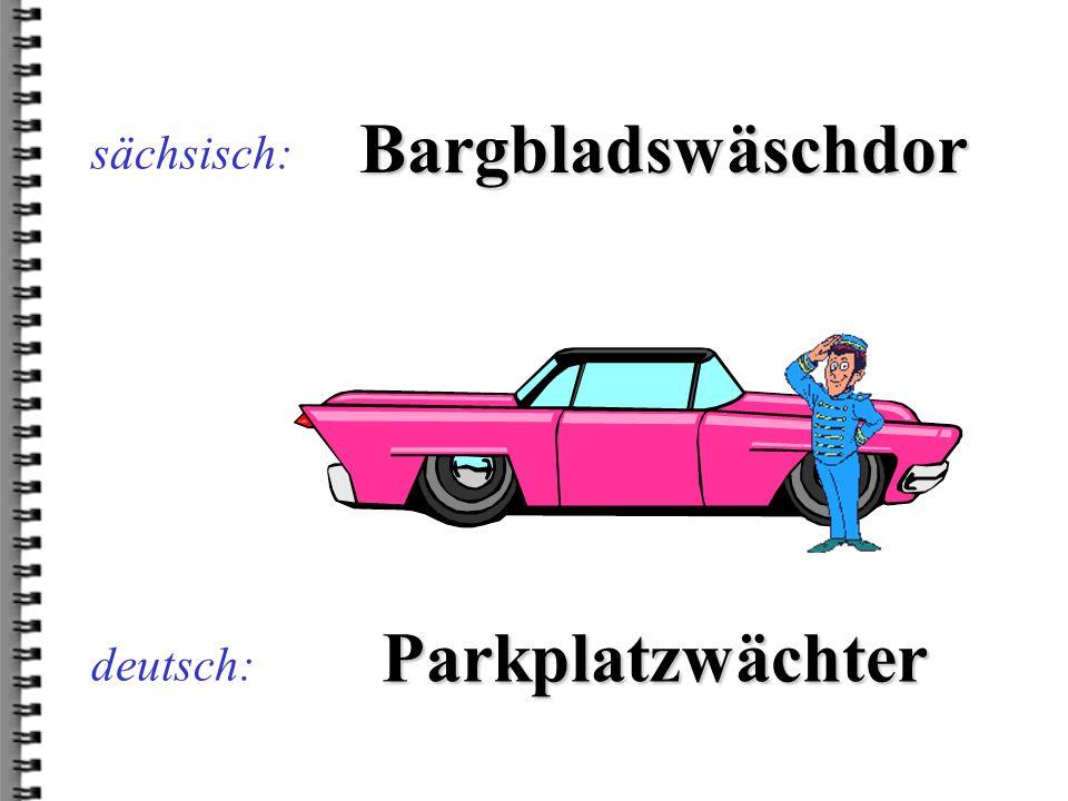 deutsch: Bargbladswäschdor sächsisch: Parkplatzwächter