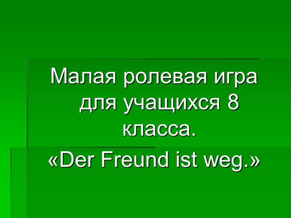 Малая ролевая игра для учащихся 8 класса. «Der Freund ist weg.»