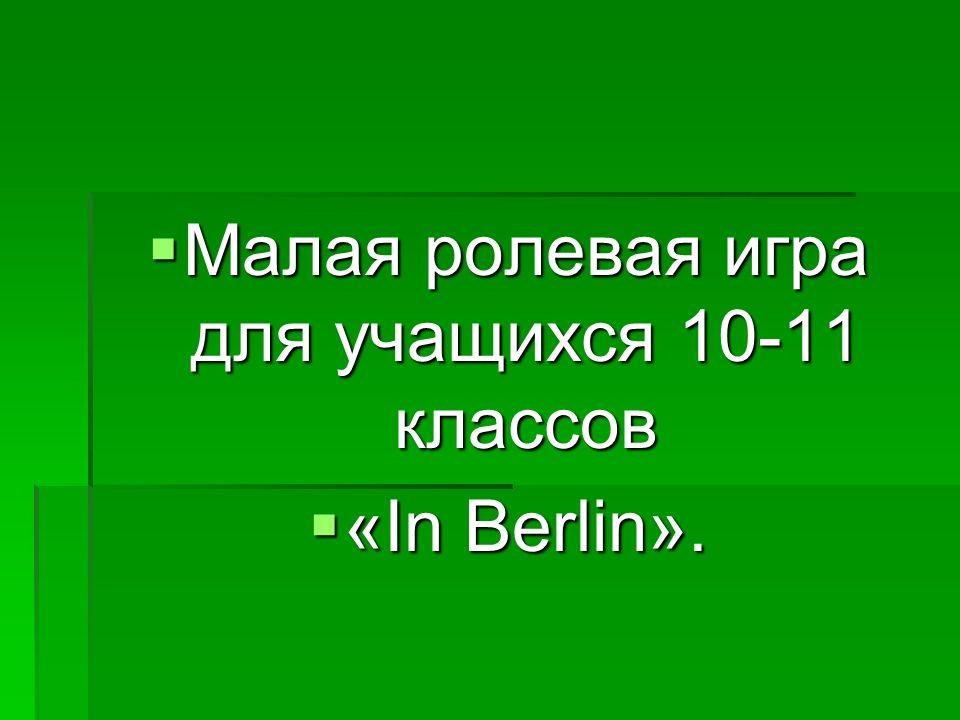 Малая ролевая игра для учащихся 10-11 классов Малая ролевая игра для учащихся 10-11 классов «In Berlin».