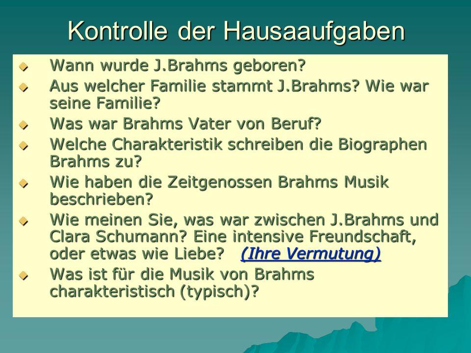 Kontrolle der Hausaaufgaben Wann wurde J.Brahms geboren? Aus welcher Familie stammt J.Brahms? Wie war seine Familie? Was war Brahms Vater von Beruf? W