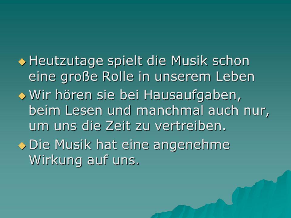 Heutzutage spielt die Musik schon eine große Rolle in unserem Leben Heutzutage spielt die Musik schon eine große Rolle in unserem Leben Wir hören sie