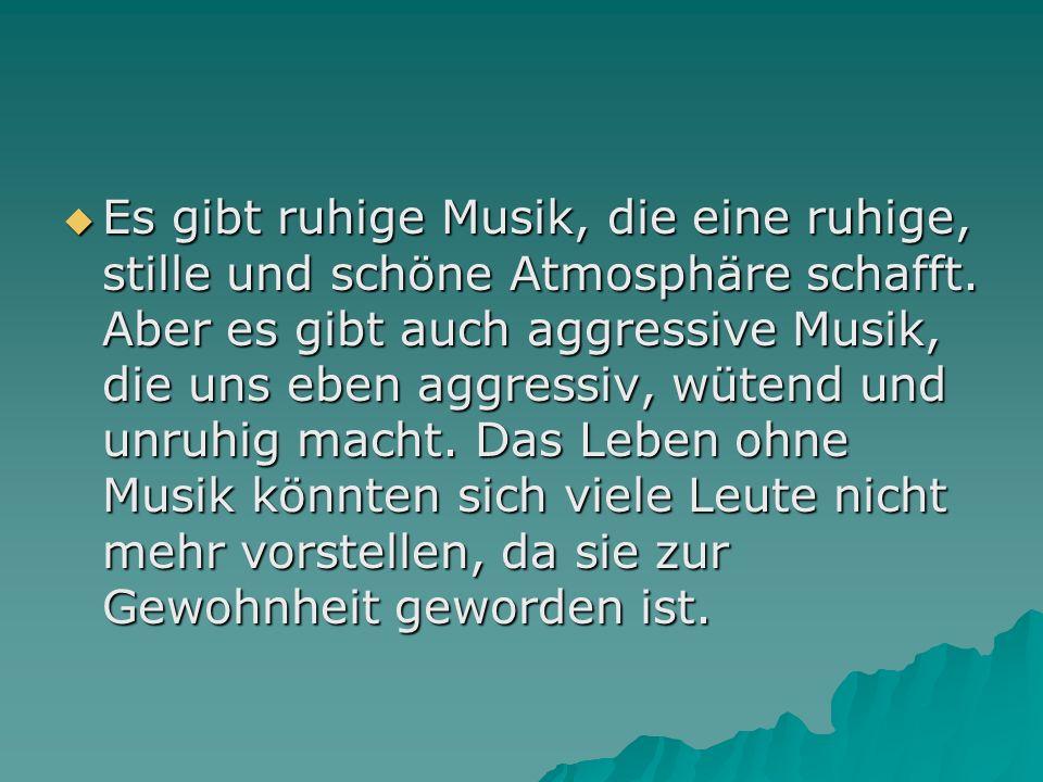 Es gibt ruhige Musik, die eine ruhige, stille und schöne Atmosphäre schafft. Aber es gibt auch aggressive Musik, die uns eben aggressiv, wütend und un