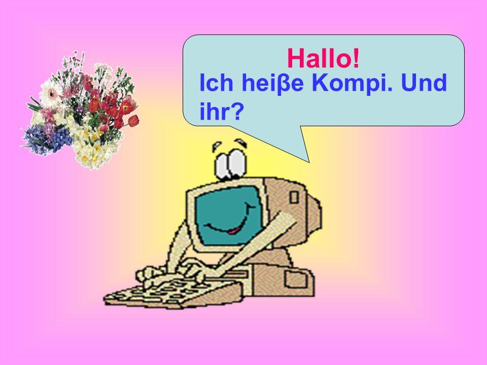 Hallo! Ich heiβe Kompi. Und ihr?