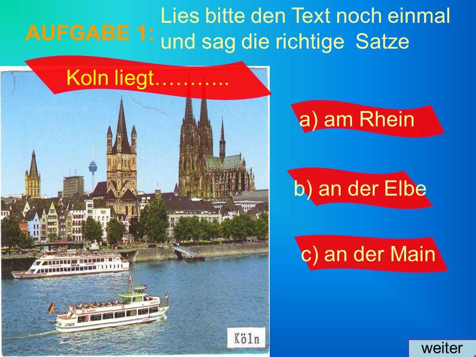 Lies bitte den Text noch einmal und sag die richtige Satze AUFGABE 1: a) am Rhein b) an der Elbe c) an der Main weiter Koln liegt………..