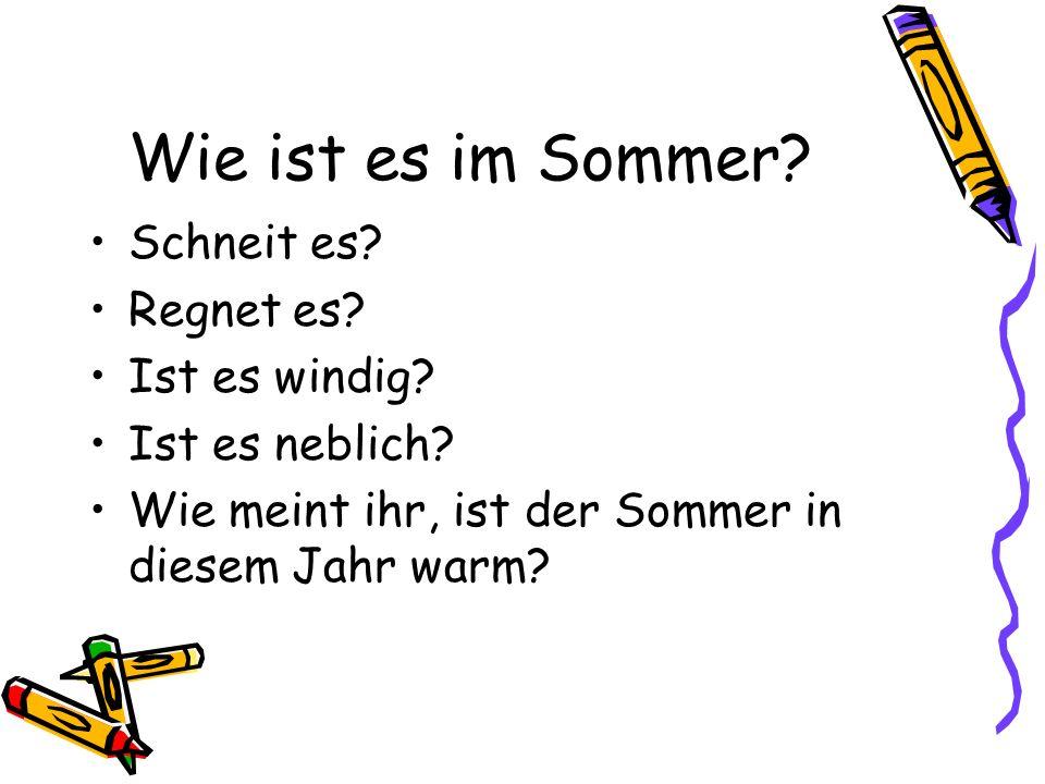 Wie ist es im Sommer? Schneit es? Regnet es? Ist es windig? Ist es neblich? Wie meint ihr, ist der Sommer in diesem Jahr warm?