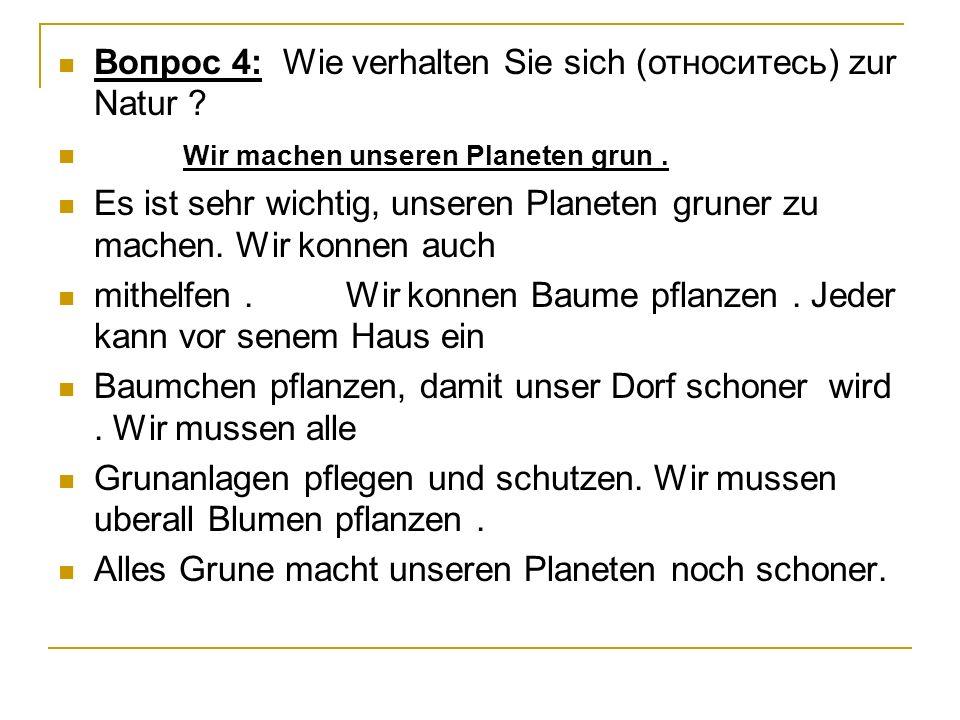 Вопрос 4: Wie verhalten Sie sich (относитесь) zur Natur ? Wir machen unseren Planeten grun. Es ist sehr wichtig, unseren Planeten gruner zu machen. Wi