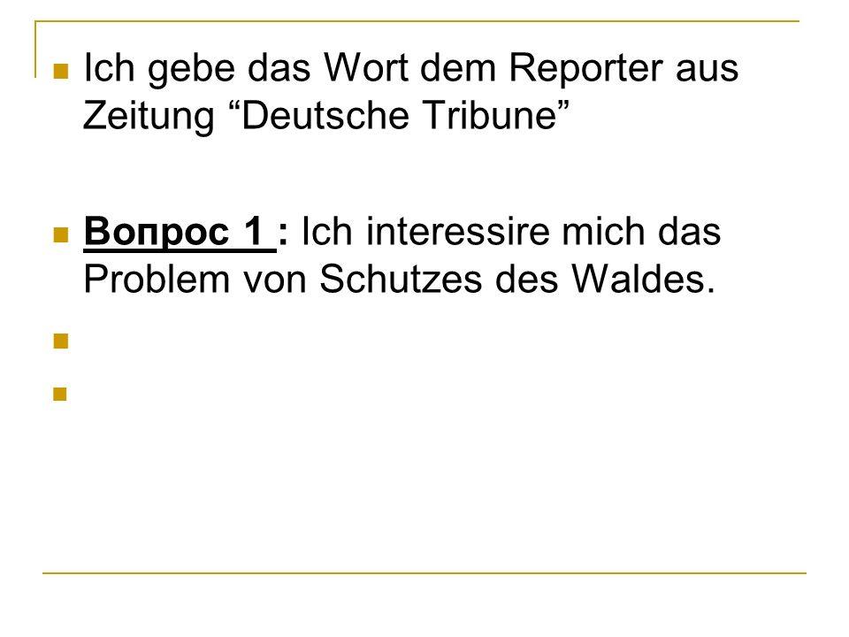 Ich gebe das Wort dem Reporter aus Zeitung Deutsche Tribune Вопрос 1 : Ich interessire mich das Problem von Schutzes des Waldes.