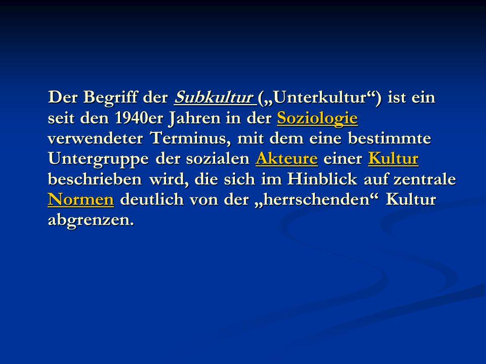 Der Begriff der Subkultur (Unterkultur) ist ein seit den 1940er Jahren in der Soziologie verwendeter Terminus, mit dem eine bestimmte Untergruppe der