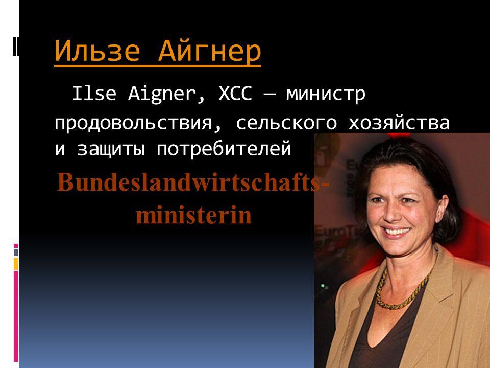 Ильзе Айгнер Ильзе Айгнер Ilse Aigner, ХСС министр продовольствия, сельского хозяйства и защиты потребителей Bundeslandwirtschafts- ministerin