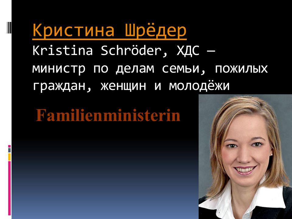 Кристина ШрёдерКристина Шрёдер Kristina Schröder, ХДС министр по делам семьи, пожилых граждан, женщин и молодёжи Familienministerin