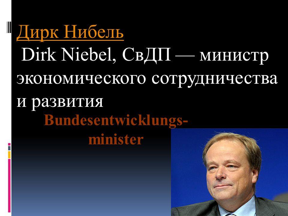 Дирк Нибель Дирк Нибель Dirk Niebel, СвДП министр экономического сотрудничества и развития Bundesentwicklungs- minister