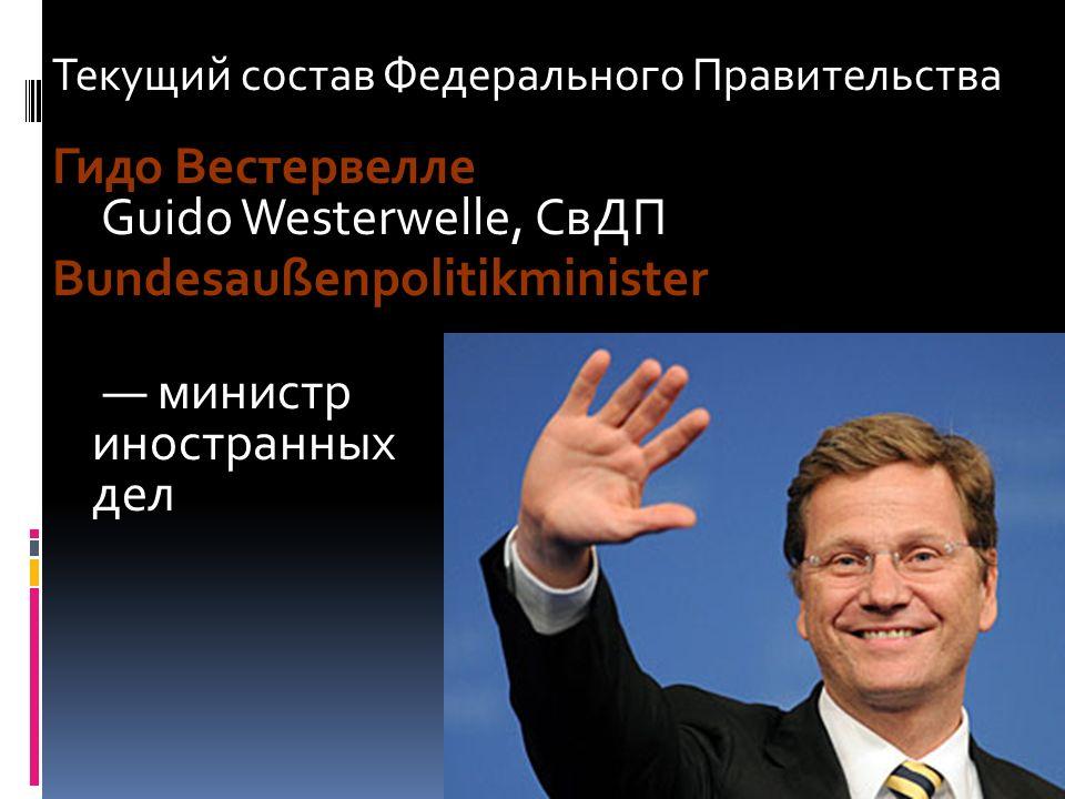Текущий состав Федерального Правительства Гидо Вестервелле Guido Westerwelle, СвДП Bundesaußenpolitikminister министр иностранных дел )